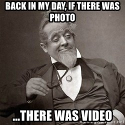 1889 [10] guy - back in my day, if there was photo ...there was video