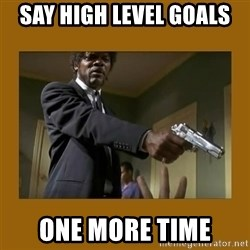 say what one more time - Say high level goals one more time