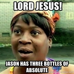 oh lord jesus it's a fire! -  Lord jesus!  jason has three bottles of Absolute