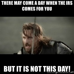 But it is not this Day ARAGORN - There may come a day when the IRS comes for you But it is not this day!
