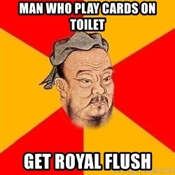 Wise Confucius - Man who play cards on toilet Get royal flush