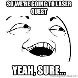 Yeah sure - So we're going to laser quest Yeah, sure...