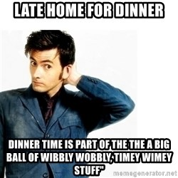 """Doctor Who - lATE HOME FOR DINNER  DINNER TIME IS PART OF THE THE A big ball of wibbly wobbly, timey wimey stuff"""""""
