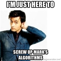 Doctor Who - I'm just here to  screw up Mark's ALGORITHMS