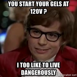Austin Power - You start your gels at 120V ? I too like to live dangerously