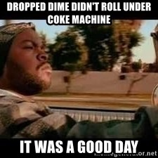 It was a good day - dropped dime didn't roll under coke machine it was a good day