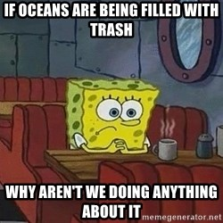 Coffee shop spongebob - if oceans are being filled with trash why aren't we doing anything about it