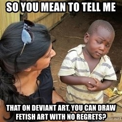 you mean to tell me black kid - So you mean to tell me THat On deviant art, you can draw fETish art with no regrets?