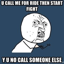 Y U No - u call me for ride then start fight y u no call someone else