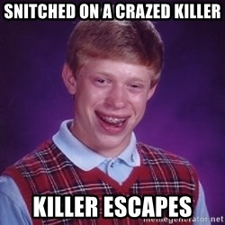 Bad Luck Brian - snitched on a crazed killer killer escapes