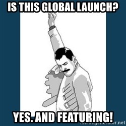 Freddy Mercury - Is this global launch? Yes. And featuring!