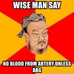 Wise Confucius - WISE MAN SAY NO BLOOD FROM ARTERY UNLESS ABG