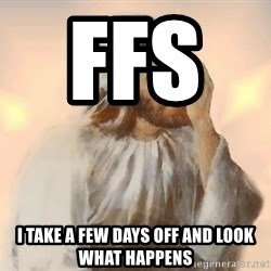 Facepalm Jesus - FFS      I take a few days off and look what happens