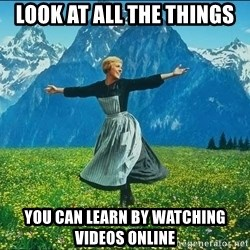 Look at all the things - Look at all the things you can learn by watching videos online