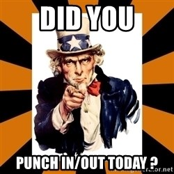 Uncle sam wants you! - DID You PUNCH IN/OUT TODAY ?