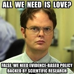 Dwight Meme - All  we  need  is  love? False. We need evidence-based policy backed by scientific research