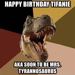 Raging T-rex - Happy Birthday Tifanie AKA soon to be Mrs. Tyrannosaurus