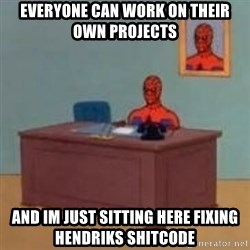 and im just sitting here masterbating - Everyone can work on their own projects and im just sitting here fixing hendriks shitcode