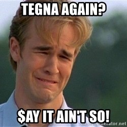 Crying Man - tegna again? $ay it ain't so!