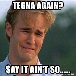 Crying Man - tegna again? $ay it ain't so......