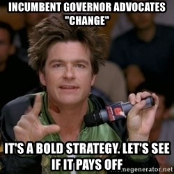 "Bold Strategy Cotton - incumbent governor advocates ""change"" it's a bold strategy. let's see if it pays off"