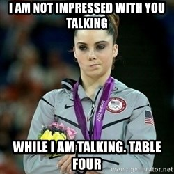 McKayla Maroney Not Impressed - I am Not impressed with you talking while I am talking. table four