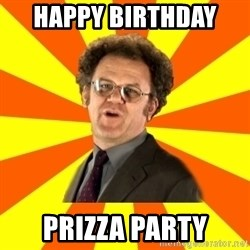 Dr. Steve Brule - hAPPY BIRTHDAY  PRIZZA PARTY