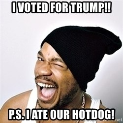Yo Dawg - i voted for trump!! p.s. i ate our hotdog!