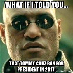 What If I Told You - what if i told you... that tommy cruz ran for president in 2017!