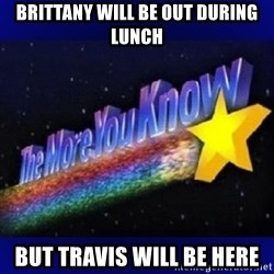 The more you know - Brittany will be out during lunch but travis will be here