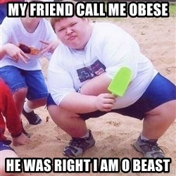 American Fat Kid - My friend call me obese HE was right i am o beast