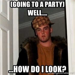 Scumbag Steve - (going to a party) well.... ...how do i look?