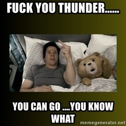 ted fuck you thunder - Fuck you thunder...... You can go ....you know what
