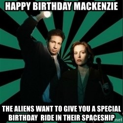 "Typical fans ""The X-files"" - Happy Birthday Mackenzie The aliens want to give you a special birthday  ride in their spaceship"