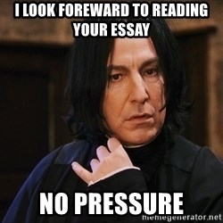 Professor Snape - I look foreward to reading your essay  NO Pressure