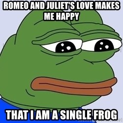 Sad Frog Color - ROMEO AND JULIET'S LOVE MAKES ME HAPPY THAT i AM A SINGLE FROG