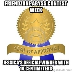 official seal of approval - FRIENDZONE ABYSS CONTEST WEEK JESSICA's OFFICIAL Winner with 10 centimeters