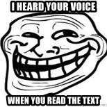 Troll Faceee - I heard your voice when you read the text
