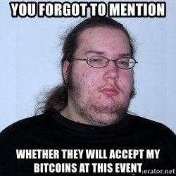 Butthurt Dweller Original - You forgot to mention Whether they will accept my bitcoins at this event