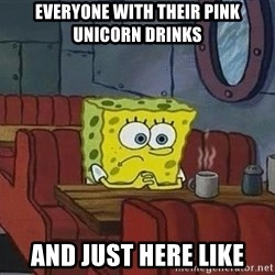 Coffee shop spongebob - Everyone with their pink unicorn drinks and just here like