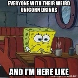 Coffee shop spongebob - everyone with their weird unicorn drinks  and i'm here like