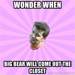 Sassy Gay Friend - Wonder when Big bear will come out the closet