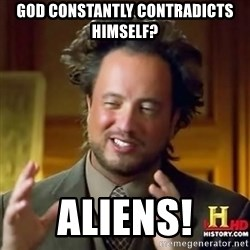 ancient alien guy - God constantly contradicts himself? Aliens!