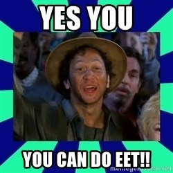You can do it! - Yes you you can do eet!!