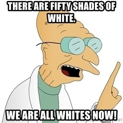 Good News Everyone - THERE Are Fifty Shades of White. WE ARE ALL WHITES NOW!