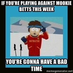 South Park Ski Instructor - If You're playing against mookie betts this week you're gonna have a bad time