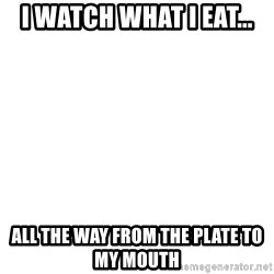 Blank Meme - I watch what I eat... All the way from the plate to my mouth