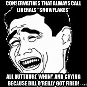 """Laughing - conservatives that always call liberals """"snowflakes"""" all butthurt, whiny, and crying because bill o'reilly got fired!"""
