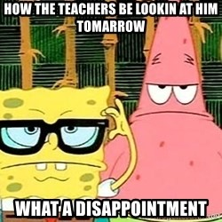Serious Spongebob - How the teachers be LOOKIN At Him Tomarrow What a disappointment