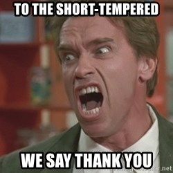 Arnold - to the short-tempered we say thank you